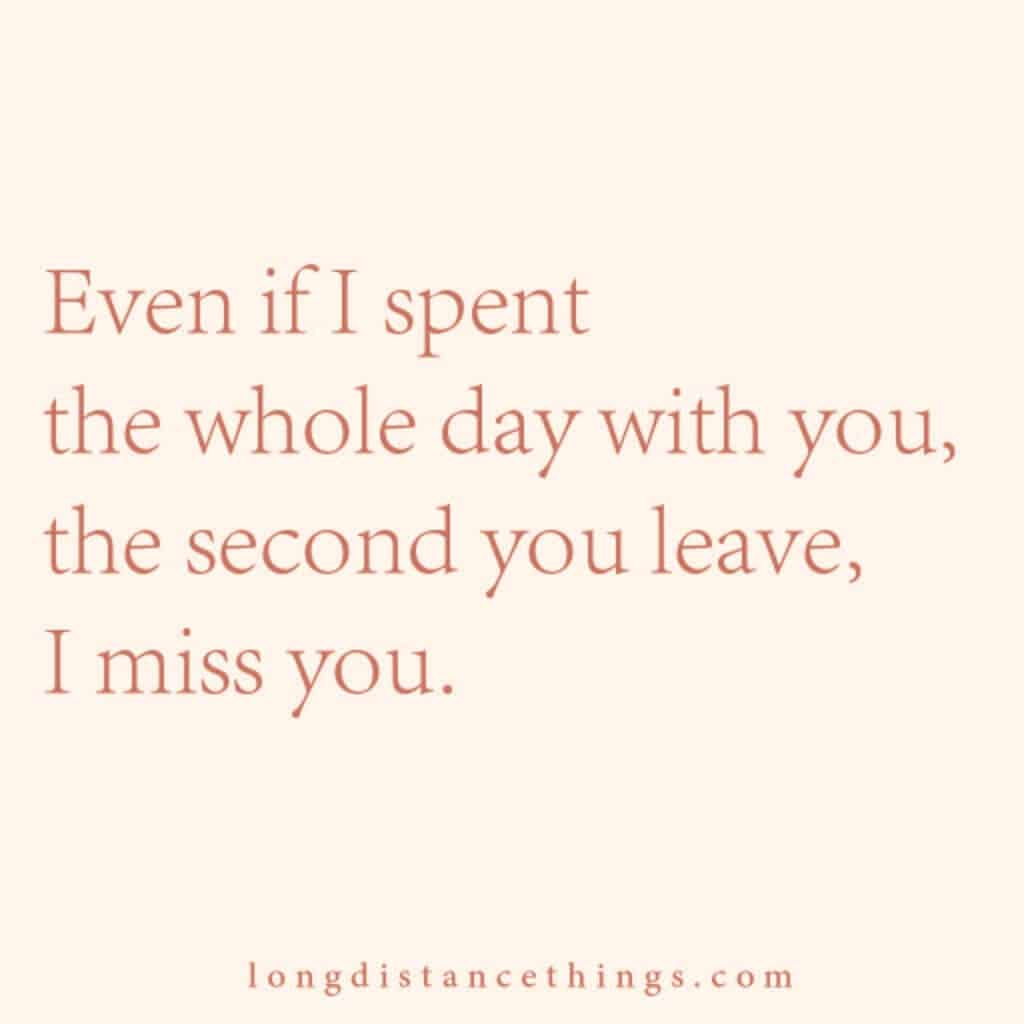 Even if I spent the whole day with you, the second you leave, I miss you.