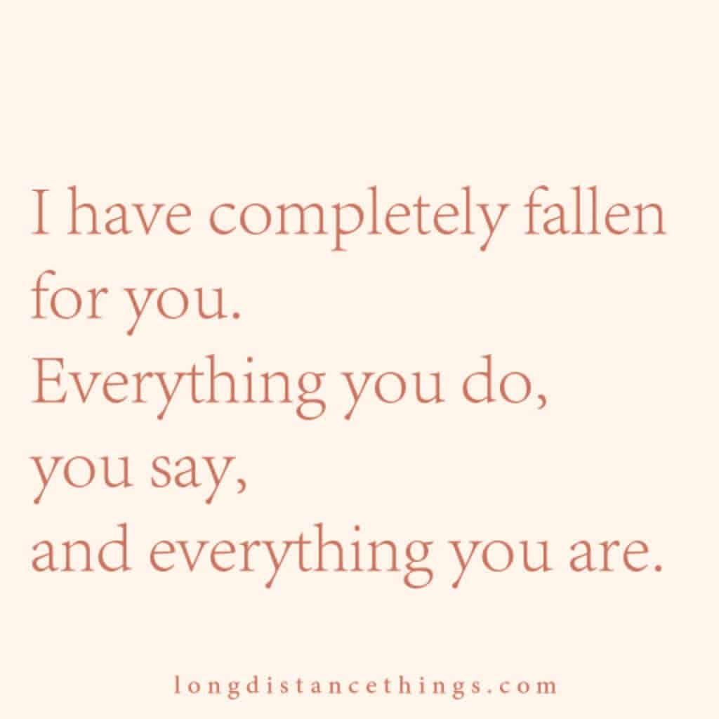 I have completely fallen for you. Everything you do, you say, and everything you are.