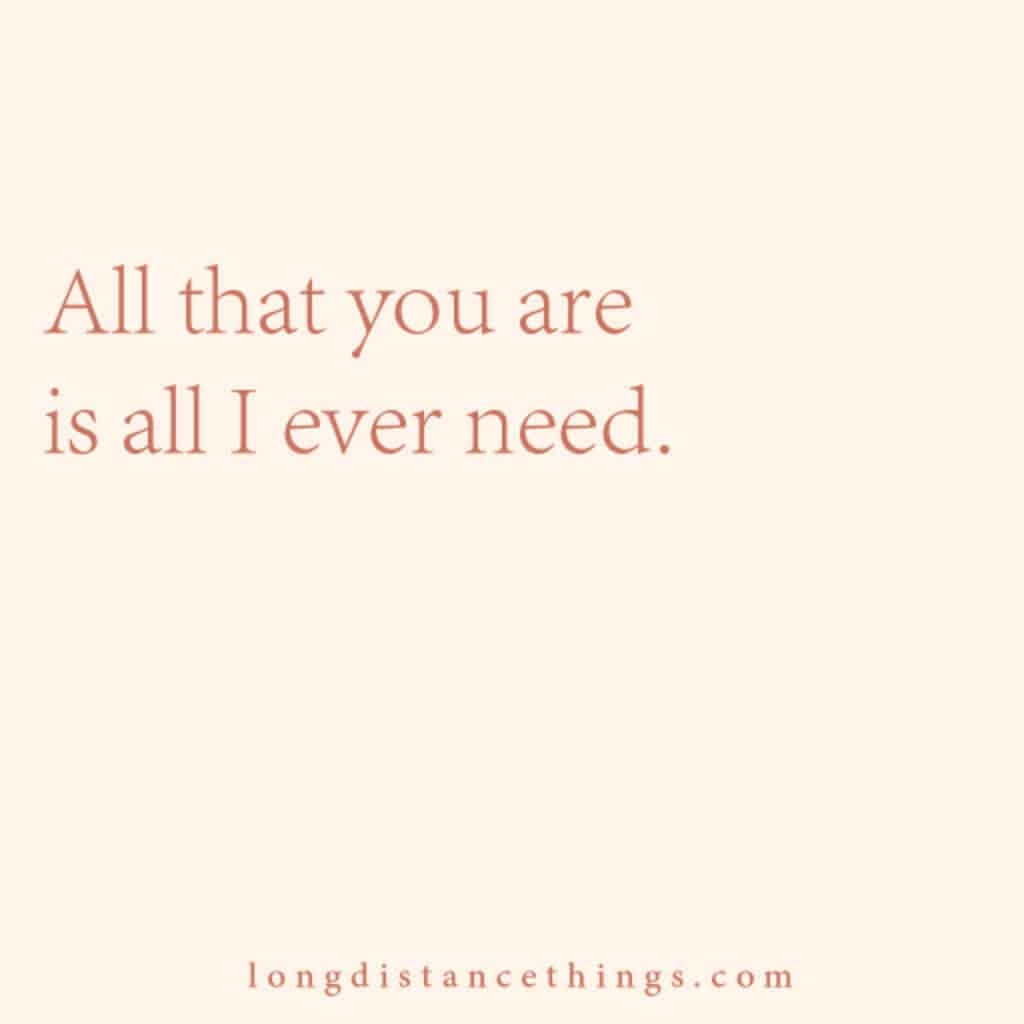 All that you are is all I ever need.