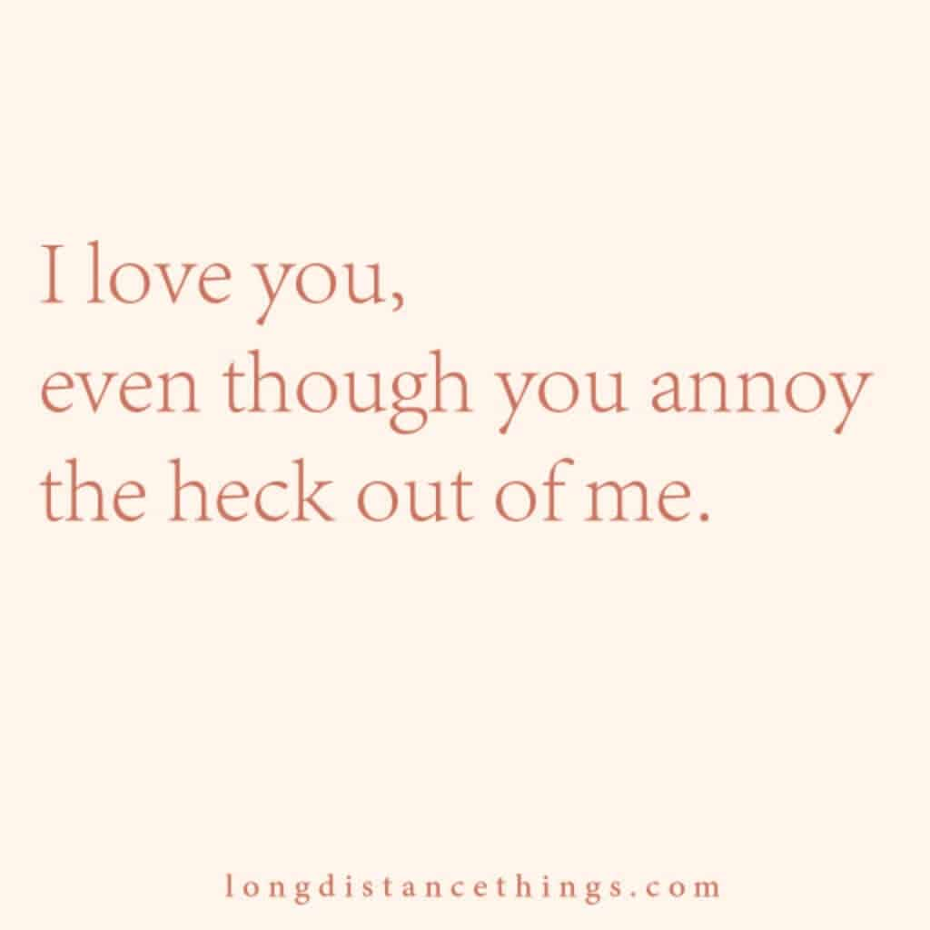 I love you, even though you annoy the heck out of me.
