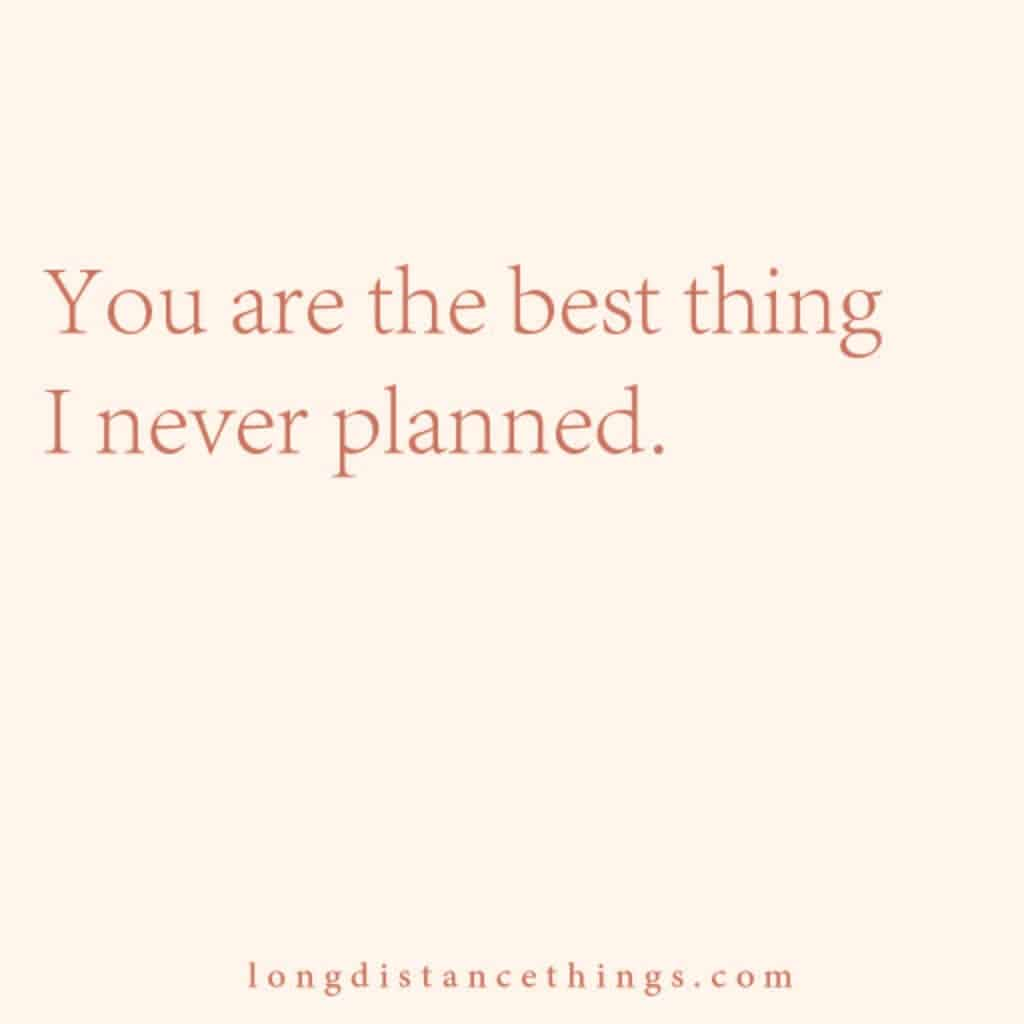 You are the best thing I never planned