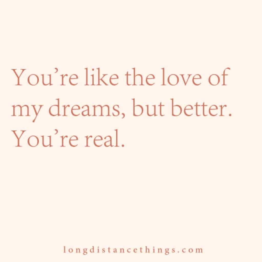 You're like the love of my dreams, but better. You're real.
