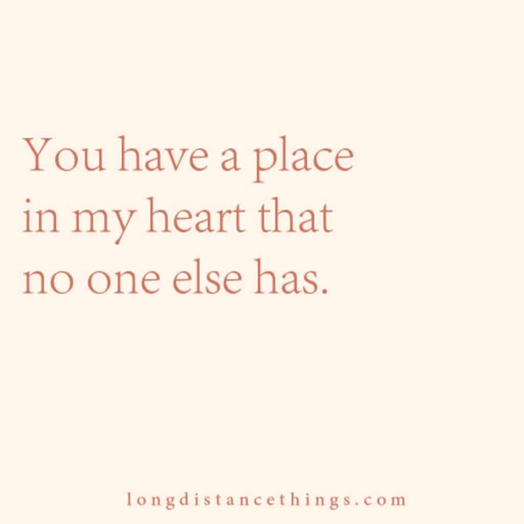 You have a place in my heart that no one else has.