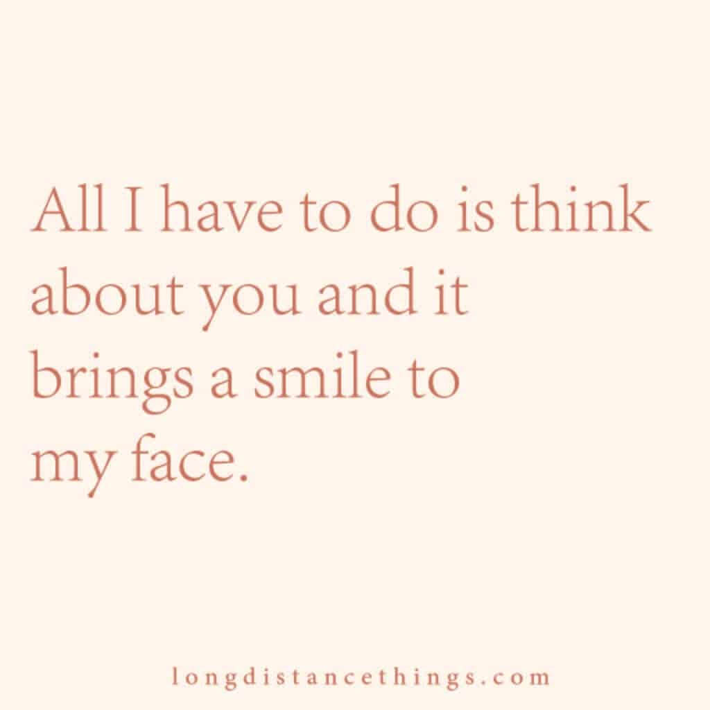 All I have to do is think about you and it brings a smile to my face.